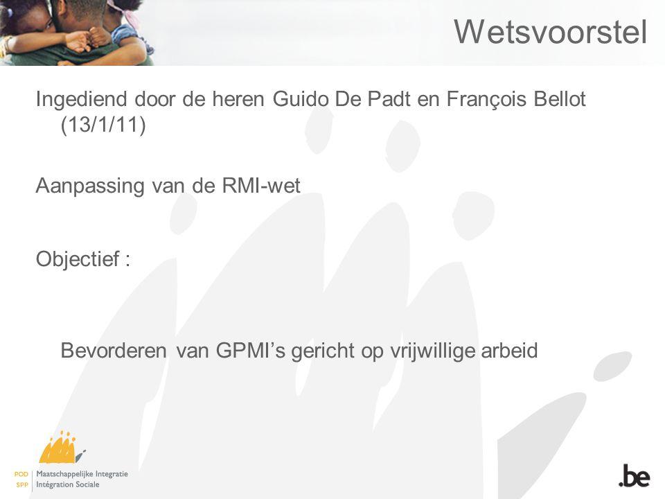 Wetsvoorstel Ingediend door de heren Guido De Padt en François Bellot (13/1/11) Aanpassing van de RMI-wet Objectief : Bevorderen van GPMI's gericht op vrijwillige arbeid