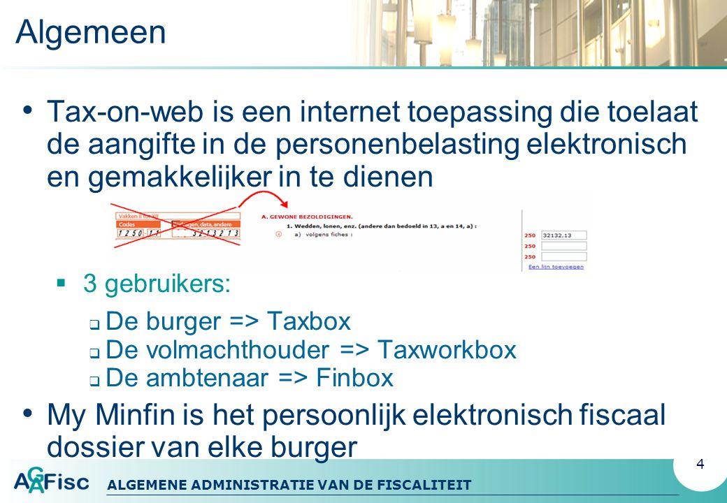 ALGEMENE ADMINISTRATIE VAN DE FISCALITEIT Algemeen Tax-on-web is een internet toepassing die toelaat de aangifte in de personenbelasting elektronisch en gemakkelijker in te dienen  3 gebruikers:  De burger => Taxbox  De volmachthouder => Taxworkbox  De ambtenaar => Finbox My Minfin is het persoonlijk elektronisch fiscaal dossier van elke burger 4
