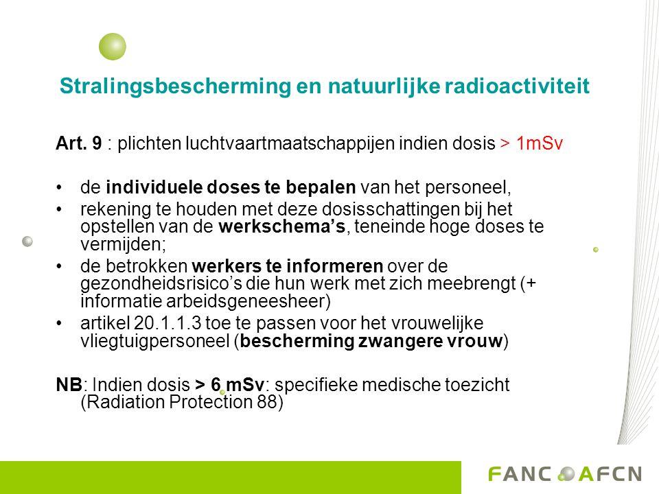 Stralingsbescherming en natuurlijke radioactiviteit Art. 9 : plichten luchtvaartmaatschappijen indien dosis > 1mSv de individuele doses te bepalen van