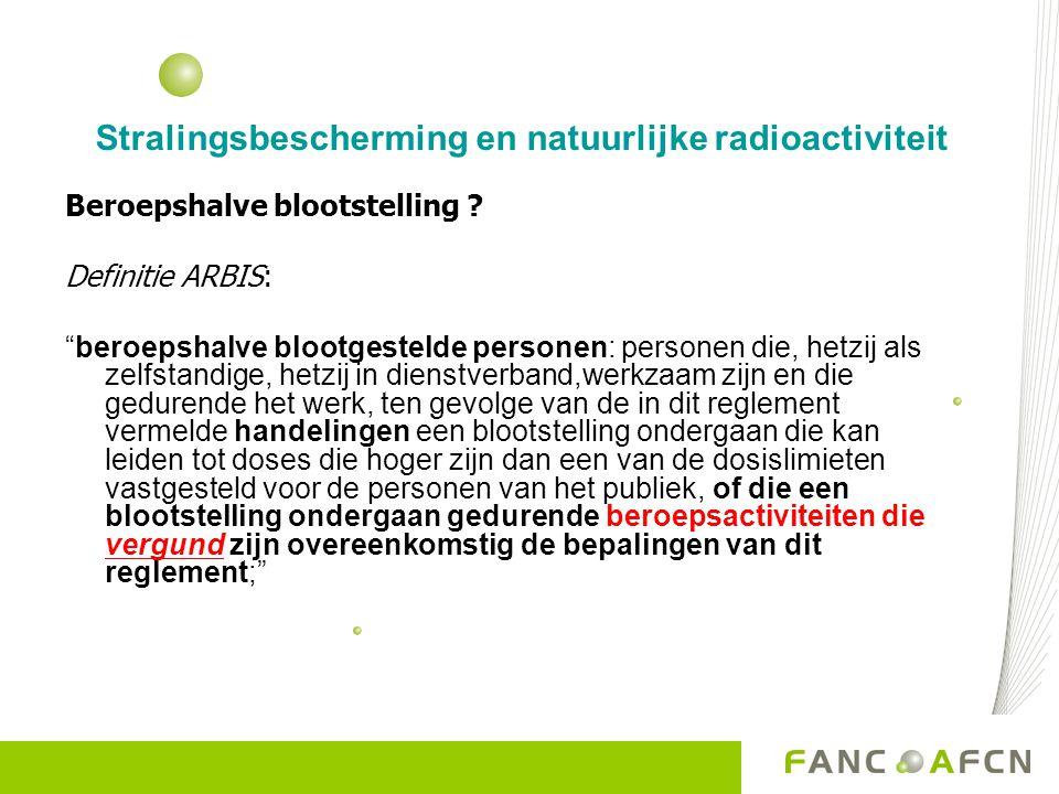 """Stralingsbescherming en natuurlijke radioactiviteit Beroepshalve blootstelling ? Definitie ARBIS: """"beroepshalve blootgestelde personen: personen die,"""
