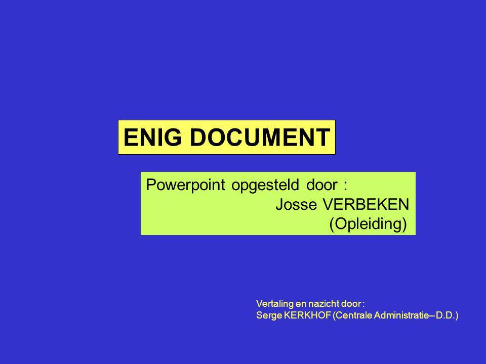 ENIG DOCUMENT Powerpoint opgesteld door : Josse VERBEKEN (Opleiding) Vertaling en nazicht door : Serge KERKHOF (Centrale Administratie– D.D.)