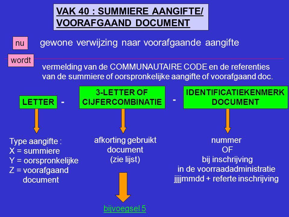 VAK 40 : SUMMIERE AANGIFTE/ VOORAFGAAND DOCUMENT nu gewone verwijzing naar voorafgaande aangifte wordt LETTER - 3-LETTER OF CIJFERCOMBINATIE IDENTIFIC