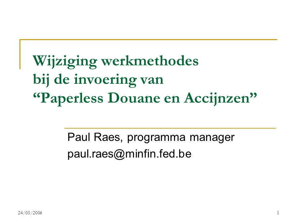"24/05/20061 Wijziging werkmethodes bij de invoering van ""Paperless Douane en Accijnzen"" Paul Raes, programma manager paul.raes@minfin.fed.be"