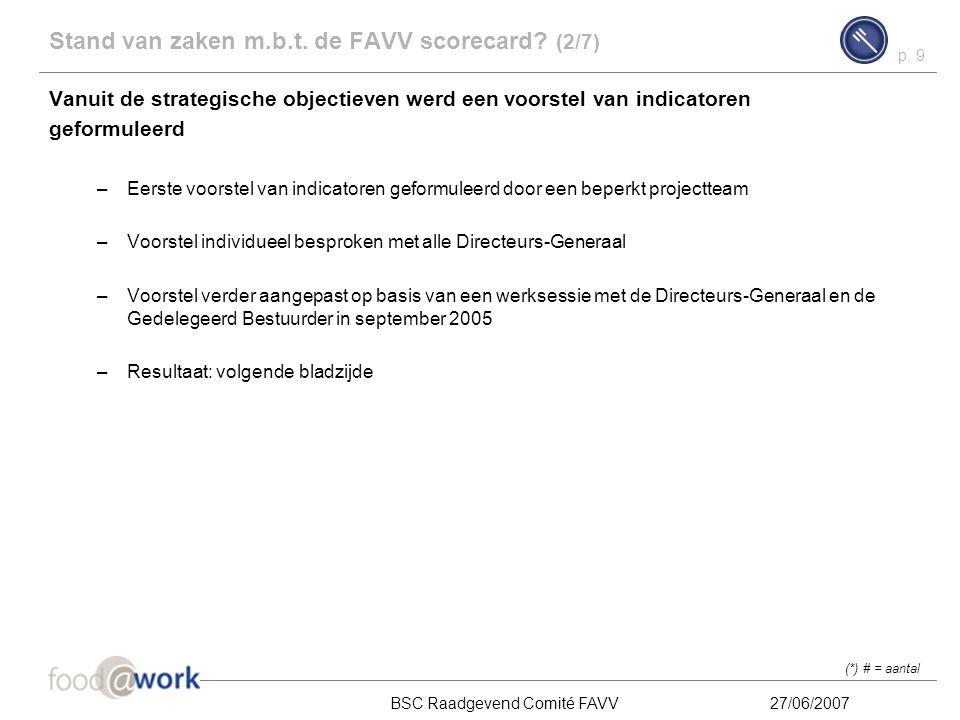 p. 8 BSC Raadgevend Comité FAVV27/06/2007 Stand van zaken m.b.t. de FAVV scorecard? (1/7) De strategische objectieven zoals die in het business plan b