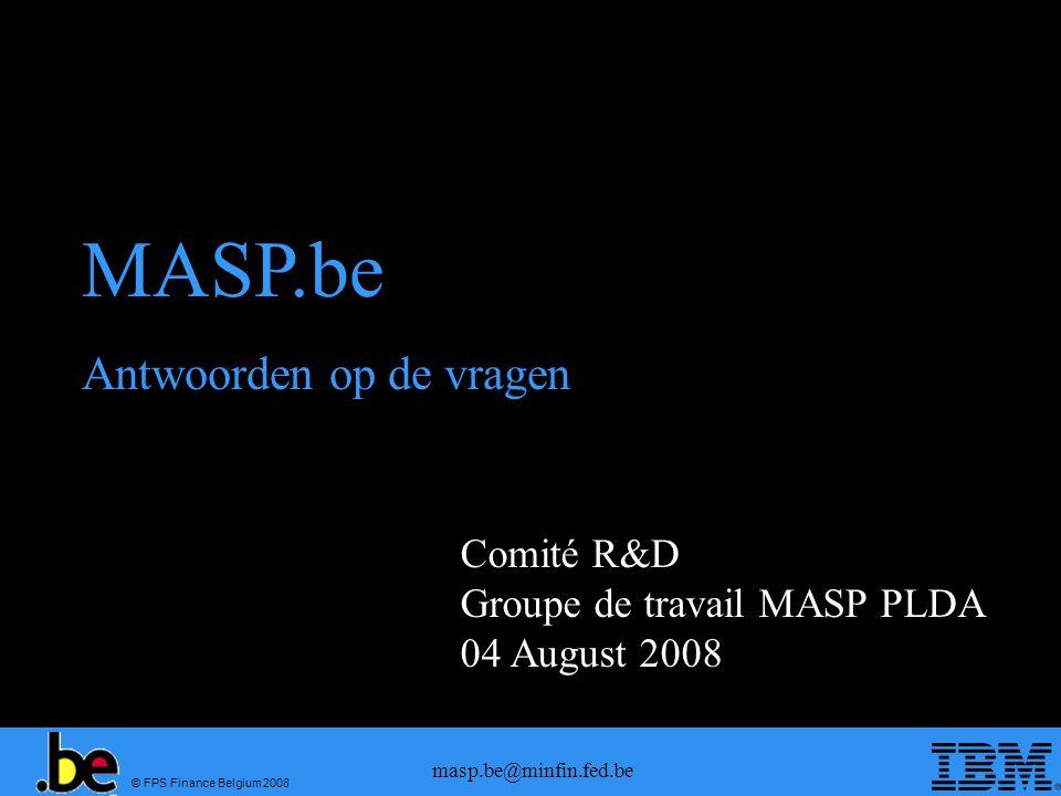 © FPS Finance Belgium 2008 masp.be@minfin.fed.be Comité R&D Groupe de travail MASP PLDA 04 August 2008 MASP.be Antwoorden op de vragen