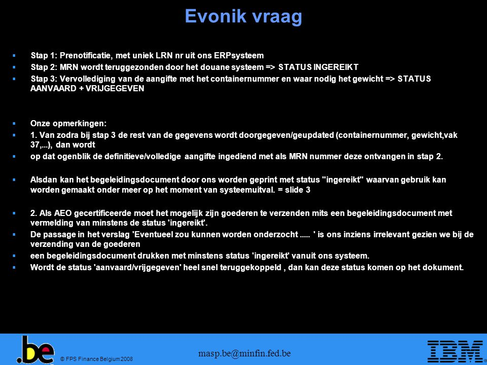 © FPS Finance Belgium 2008 masp.be@minfin.fed.be Evonik vraag  Stap 1: Prenotificatie, met uniek LRN nr uit ons ERPsysteem  Stap 2: MRN wordt terugg