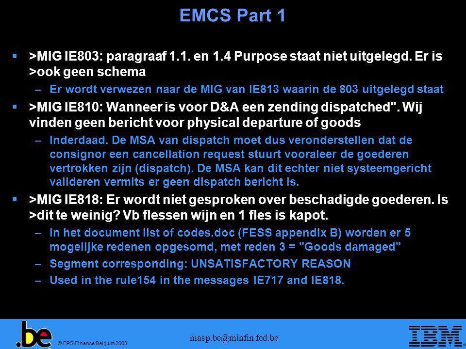 © FPS Finance Belgium 2008 masp.be@minfin.fed.be EMCS Part 1  >MIG IE803: paragraaf 1.1. en 1.4 Purpose staat niet uitgelegd. Er is >ook geen schema