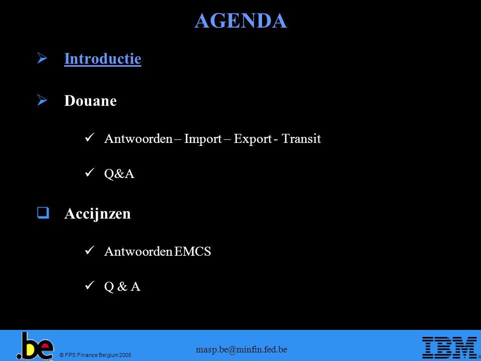 © FPS Finance Belgium 2008 masp.be@minfin.fed.be AGENDA  Introductie  Douane Antwoorden – Import – Export - Transit Q&A  Accijnzen Antwoorden EMCS