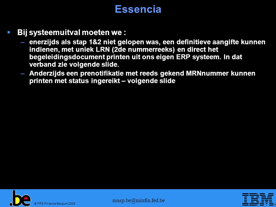 © FPS Finance Belgium 2008 masp.be@minfin.fed.be Essencia  Bij systeemuitval moeten we : –enerzijds als stap 1&2 niet gelopen was, een definitieve aa