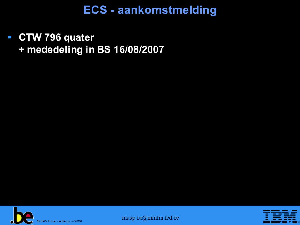 © FPS Finance Belgium 2008 masp.be@minfin.fed.be ECS - aankomstmelding  CTW 796 quater + mededeling in BS 16/08/2007