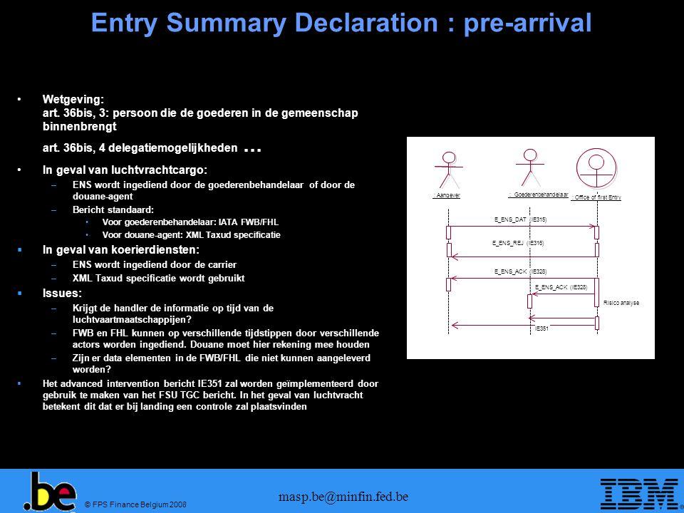 © FPS Finance Belgium 2008 masp.be@minfin.fed.be ENS: Berichten mapping pre-arrival  Berichten specificaties pre-arrival: –ENS uitsturen : FWB/FHL/FFM of XML –ENS antwoord : FNA of FMA (of XML) –IE351 : FSU TGC (of XML) –Diversion: Geen equivalente IATA berichten Carrier stuurt dit bericht Is de situatie IE325 realistisch.