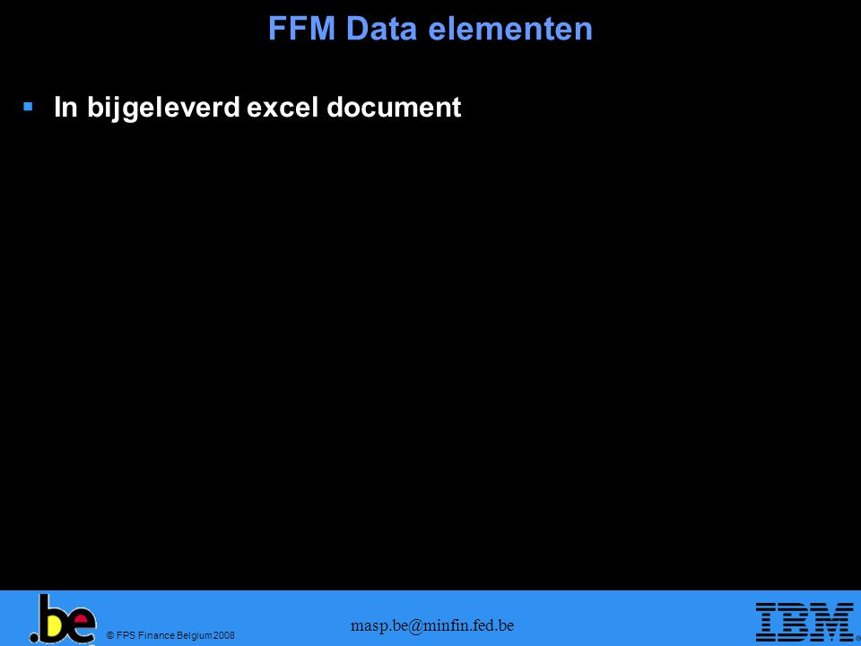 © FPS Finance Belgium 2008 masp.be@minfin.fed.be FFM Data elementen  In bijgeleverd excel document