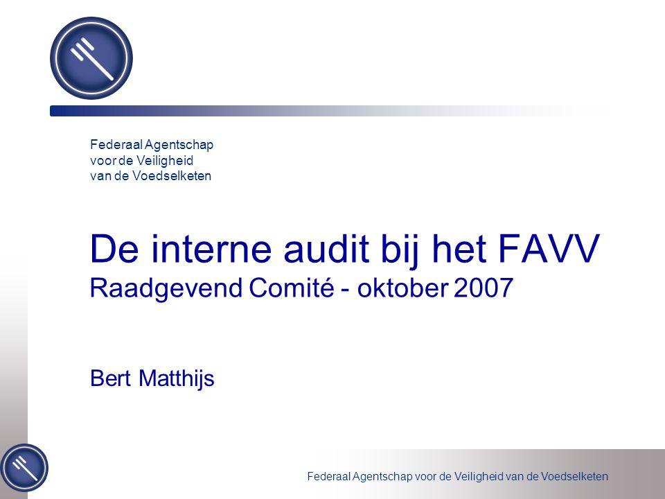 Federaal Agentschap voor de Veiligheid van de Voedselketen De interne audit bij het FAVV Raadgevend Comité - oktober 2007 Bert Matthijs Federaal Agentschap voor de Veiligheid van de Voedselketen