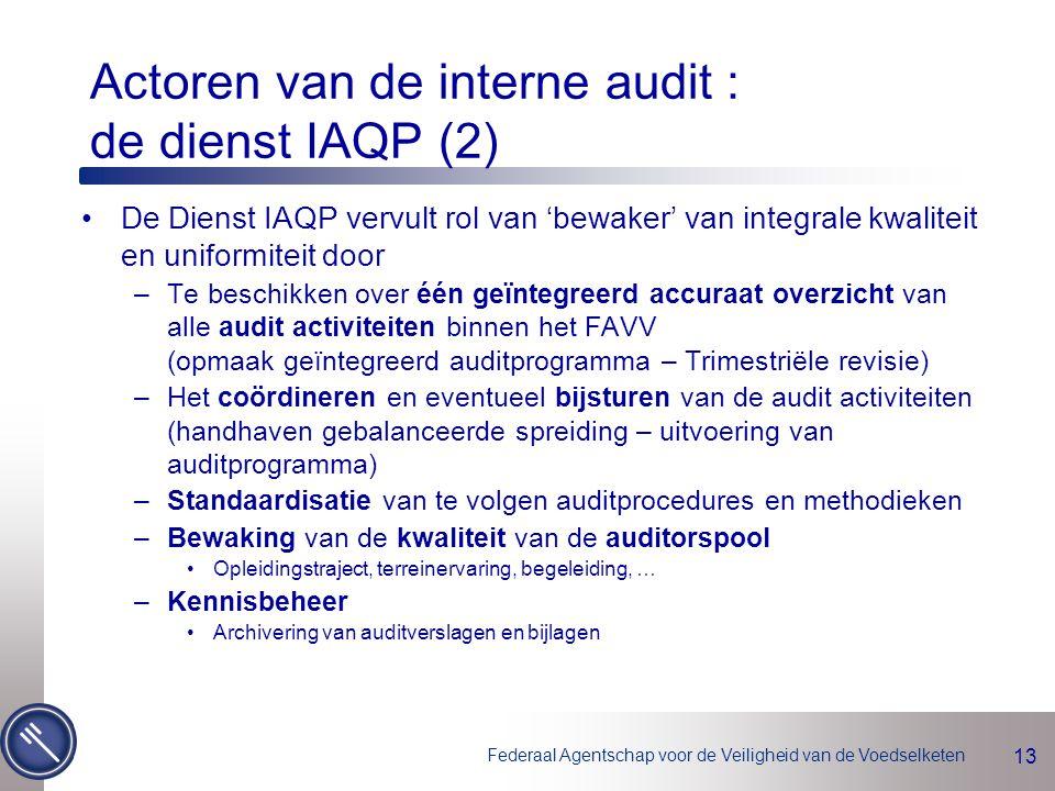 Federaal Agentschap voor de Veiligheid van de Voedselketen 13 De Dienst IAQP vervult rol van 'bewaker' van integrale kwaliteit en uniformiteit door –Te beschikken over één geïntegreerd accuraat overzicht van alle audit activiteiten binnen het FAVV (opmaak geïntegreerd auditprogramma – Trimestriële revisie) –Het coördineren en eventueel bijsturen van de audit activiteiten (handhaven gebalanceerde spreiding – uitvoering van auditprogramma) –Standaardisatie van te volgen auditprocedures en methodieken –Bewaking van de kwaliteit van de auditorspool Opleidingstraject, terreinervaring, begeleiding, … –Kennisbeheer Archivering van auditverslagen en bijlagen Actoren van de interne audit : de dienst IAQP (2)