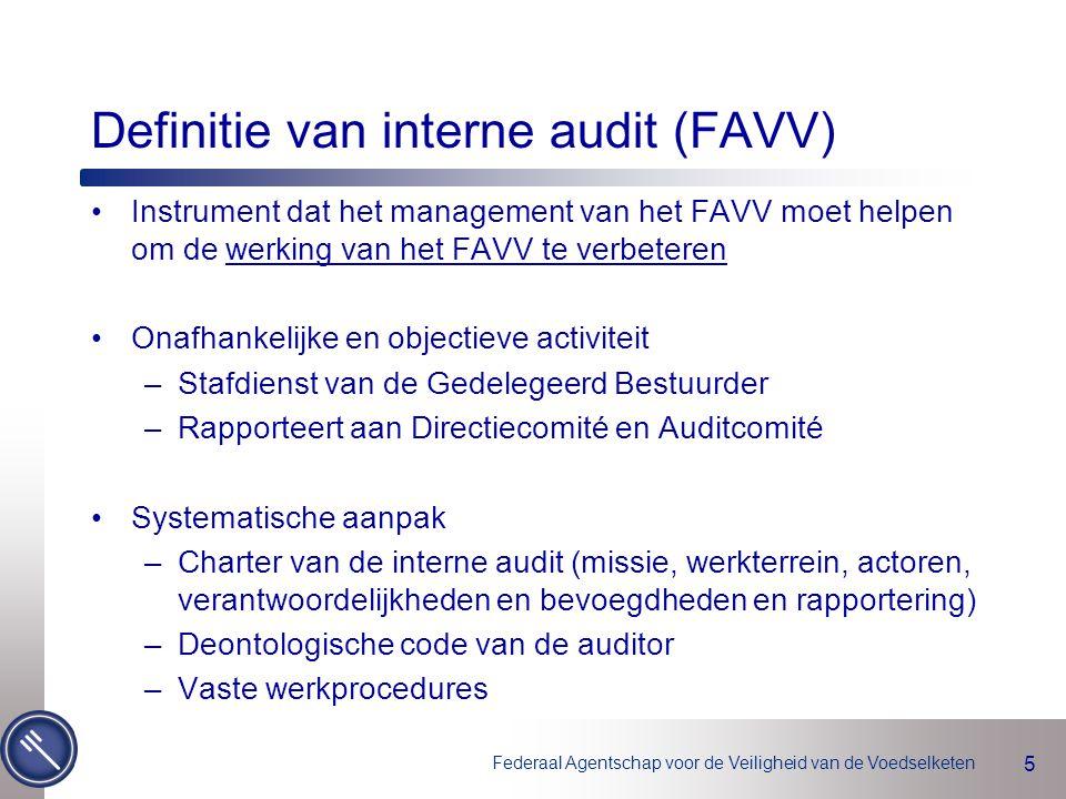 Federaal Agentschap voor de Veiligheid van de Voedselketen 5 Definitie van interne audit (FAVV) Instrument dat het management van het FAVV moet helpen om de werking van het FAVV te verbeteren Onafhankelijke en objectieve activiteit –Stafdienst van de Gedelegeerd Bestuurder –Rapporteert aan Directiecomité en Auditcomité Systematische aanpak –Charter van de interne audit (missie, werkterrein, actoren, verantwoordelijkheden en bevoegdheden en rapportering) –Deontologische code van de auditor –Vaste werkprocedures