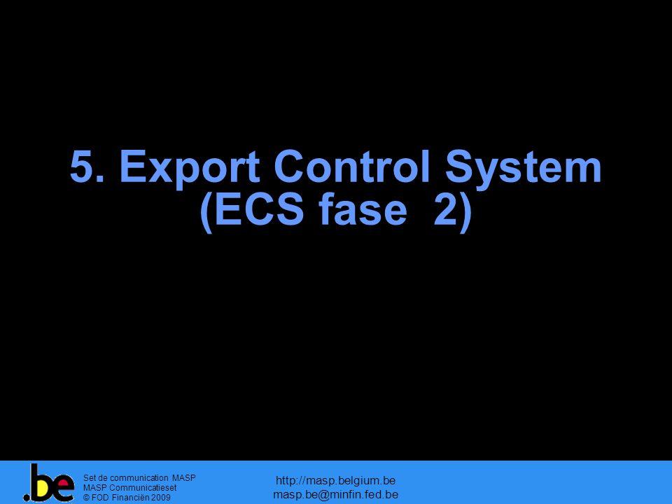 Set de communication MASP MASP Communicatieset © FOD Financiën 2009 http://masp.belgium.be masp.be@minfin.fed.be 5. Export Control System (ECS fase 2)