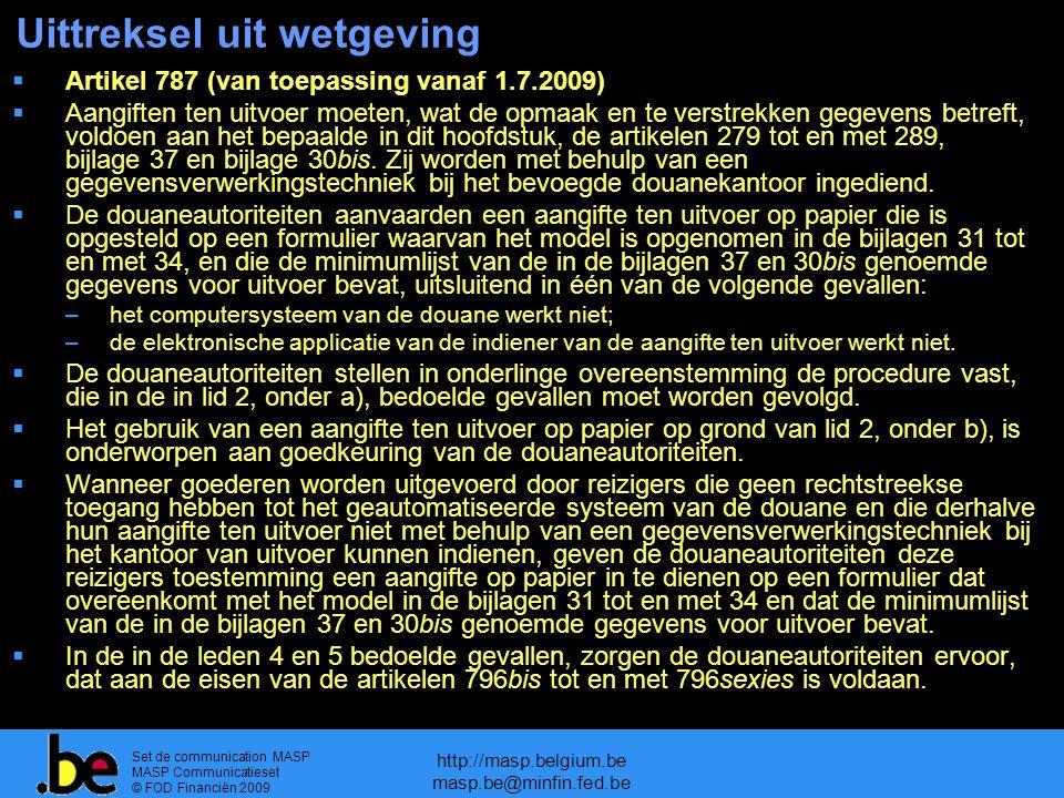 Set de communication MASP MASP Communicatieset © FOD Financiën 2009 http://masp.belgium.be masp.be@minfin.fed.be Uittreksel uit wetgeving  Artikel 787 (van toepassing vanaf 1.7.2009)  Aangiften ten uitvoer moeten, wat de opmaak en te verstrekken gegevens betreft, voldoen aan het bepaalde in dit hoofdstuk, de artikelen 279 tot en met 289, bijlage 37 en bijlage 30bis.