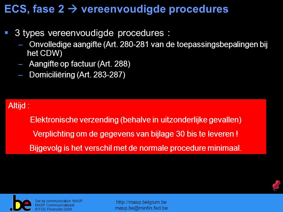 Set de communication MASP MASP Communicatieset © FOD Financiën 2009 http://masp.belgium.be masp.be@minfin.fed.be ECS, fase 2  vereenvoudigde procedures  3 types vereenvoudigde procedures : – Onvolledige aangifte (Art.