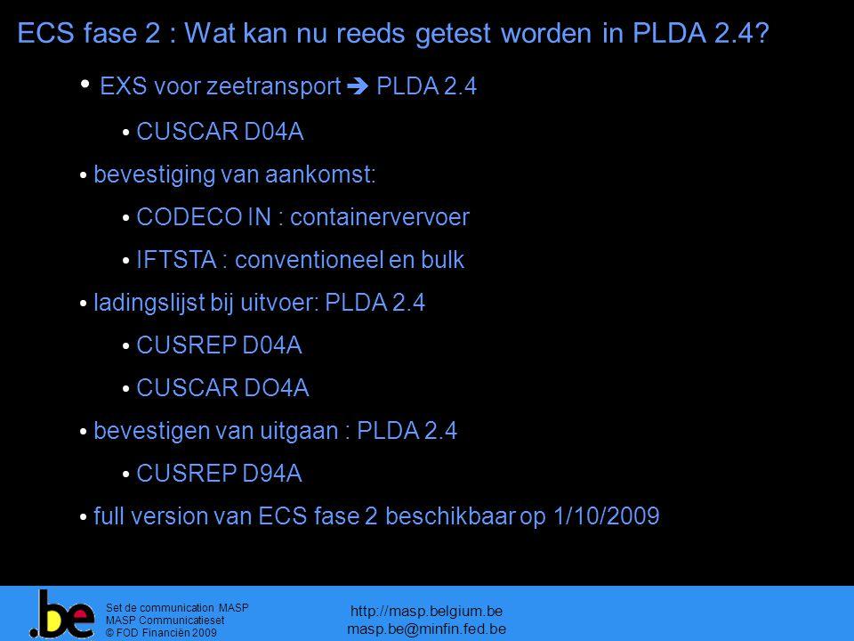 Set de communication MASP MASP Communicatieset © FOD Financiën 2009 http://masp.belgium.be masp.be@minfin.fed.be EXS voor zeetransport  PLDA 2.4 CUSCAR D04A bevestiging van aankomst: CODECO IN : containervervoer IFTSTA : conventioneel en bulk ladingslijst bij uitvoer: PLDA 2.4 CUSREP D04A CUSCAR DO4A bevestigen van uitgaan : PLDA 2.4 CUSREP D94A full version van ECS fase 2 beschikbaar op 1/10/2009 ECS fase 2 : Wat kan nu reeds getest worden in PLDA 2.4?