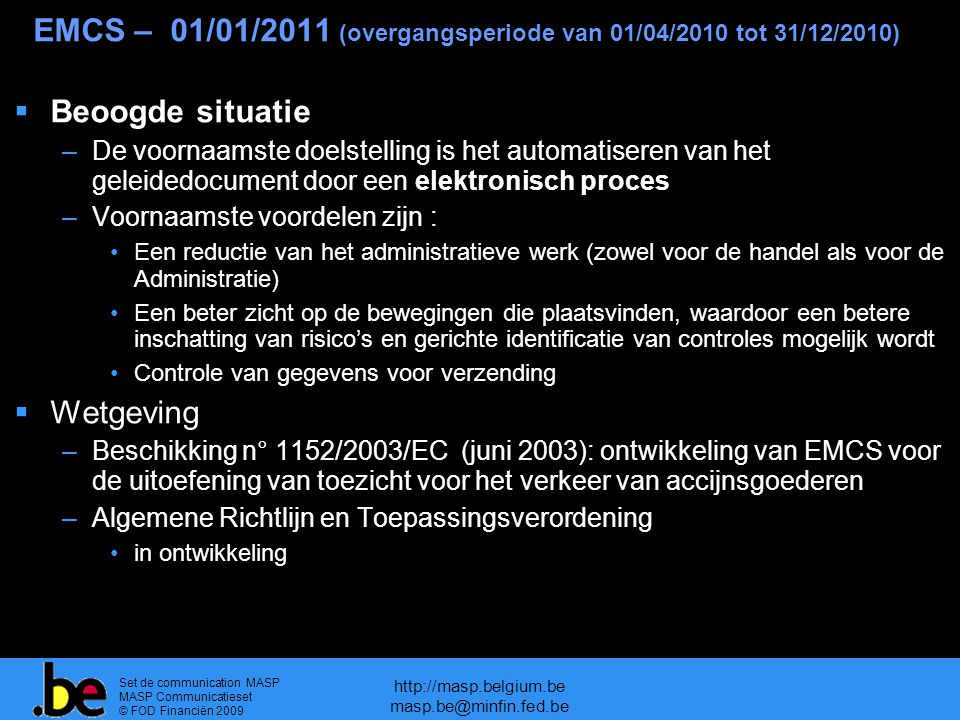 Set de communication MASP MASP Communicatieset © FOD Financiën 2009 http://masp.belgium.be masp.be@minfin.fed.be EMCS – 01/01/2011 (overgangsperiode van 01/04/2010 tot 31/12/2010)  Beoogde situatie –De voornaamste doelstelling is het automatiseren van het geleidedocument door een elektronisch proces –Voornaamste voordelen zijn : Een reductie van het administratieve werk (zowel voor de handel als voor de Administratie) Een beter zicht op de bewegingen die plaatsvinden, waardoor een betere inschatting van risico's en gerichte identificatie van controles mogelijk wordt Controle van gegevens voor verzending  Wetgeving –Beschikking n° 1152/2003/EC (juni 2003): ontwikkeling van EMCS voor de uitoefening van toezicht voor het verkeer van accijnsgoederen –Algemene Richtlijn en Toepassingsverordening in ontwikkeling