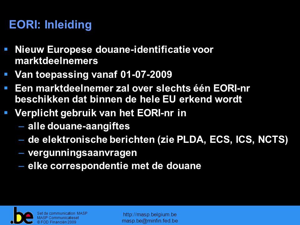 Set de communication MASP MASP Communicatieset © FOD Financiën 2009 http://masp.belgium.be masp.be@minfin.fed.be EORI: Inleiding  Nieuw Europese douane-identificatie voor marktdeelnemers  Van toepassing vanaf 01-07-2009  Een marktdeelnemer zal over slechts één EORI-nr beschikken dat binnen de hele EU erkend wordt  Verplicht gebruik van het EORI-nr in –alle douane-aangiftes –de elektronische berichten (zie PLDA, ECS, ICS, NCTS) –vergunningsaanvragen –elke correspondentie met de douane