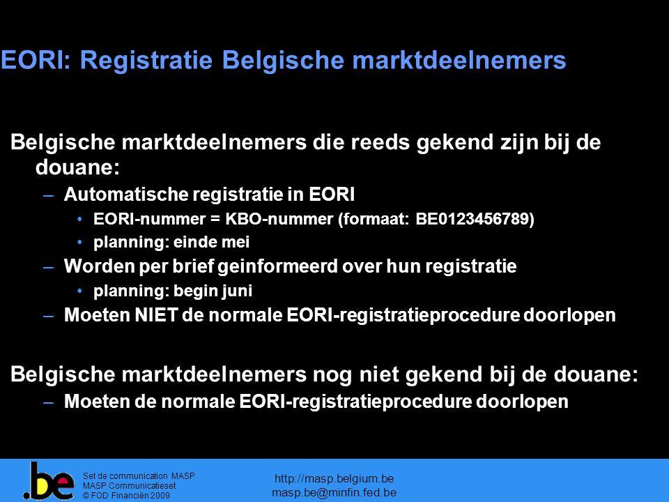 Set de communication MASP MASP Communicatieset © FOD Financiën 2009 http://masp.belgium.be masp.be@minfin.fed.be EORI: Registratie Belgische marktdeelnemers Belgische marktdeelnemers die reeds gekend zijn bij de douane: –Automatische registratie in EORI EORI-nummer = KBO-nummer (formaat: BE0123456789) planning: einde mei –Worden per brief geinformeerd over hun registratie planning: begin juni –Moeten NIET de normale EORI-registratieprocedure doorlopen Belgische marktdeelnemers nog niet gekend bij de douane: –Moeten de normale EORI-registratieprocedure doorlopen