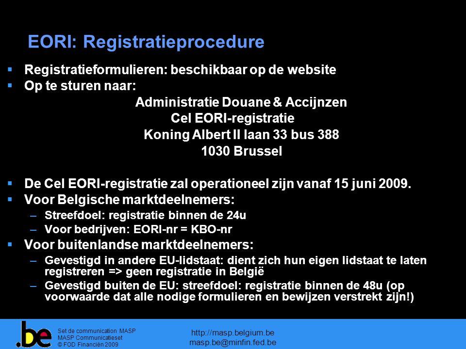 Set de communication MASP MASP Communicatieset © FOD Financiën 2009 http://masp.belgium.be masp.be@minfin.fed.be EORI: Registratieprocedure  Registratieformulieren: beschikbaar op de website  Op te sturen naar: Administratie Douane & Accijnzen Cel EORI-registratie Koning Albert II laan 33 bus 388 1030 Brussel  De Cel EORI-registratie zal operationeel zijn vanaf 15 juni 2009.