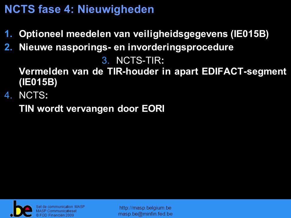 Set de communication MASP MASP Communicatieset © FOD Financiën 2009 http://masp.belgium.be masp.be@minfin.fed.be NCTS fase 4: Nieuwigheden 1.Optioneel meedelen van veiligheidsgegevens (IE015B) 2.Nieuwe nasporings- en invorderingsprocedure 3.NCTS-TIR: Vermelden van de TIR-houder in apart EDIFACT-segment (IE015B) 4.NCTS: TIN wordt vervangen door EORI