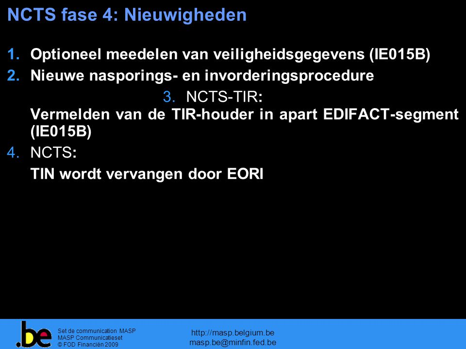 Set de communication MASP MASP Communicatieset © FOD Financiën 2009 http://masp.belgium.be masp.be@minfin.fed.be NCTS fase 4: Nieuwigheden 1.Optioneel