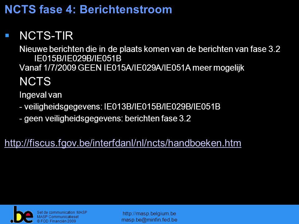 Set de communication MASP MASP Communicatieset © FOD Financiën 2009 http://masp.belgium.be masp.be@minfin.fed.be NCTS fase 4: Berichtenstroom  NCTS-TIR Nieuwe berichten die in de plaats komen van de berichten van fase 3.2 IE015B/IE029B/IE051B Vanaf 1/7/2009 GEEN IE015A/IE029A/IE051A meer mogelijk  NCTS Ingeval van - veiligheidsgegevens: IE013B/IE015B/IE029B/IE051B - geen veiligheidsgegevens: berichten fase 3.2 http://fiscus.fgov.be/interfdanl/nl/ncts/handboeken.htm