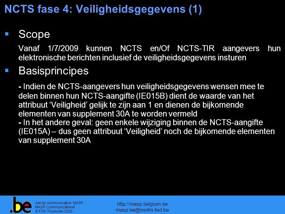 Set de communication MASP MASP Communicatieset © FOD Financiën 2009 http://masp.belgium.be masp.be@minfin.fed.be NCTS fase 4: Veiligheidsgegevens (1)  Scope Vanaf 1/7/2009 kunnen NCTS en/Of NCTS-TIR aangevers hun elektronische berichten inclusief de veiligheidsgegevens insturen  Basisprincipes - Indien de NCTS-aangevers hun veiligheidsgegevens wensen mee te delen binnen hun NCTS-aangifte (IE015B) dient de waarde van het attribuut 'Veiligheid' gelijk te zijn aan 1 en dienen de bijkomende elementen van supplement 30A te worden vermeld - In het andere geval: geen enkele wijziging binnen de NCTS-aangifte (IE015A) – dus geen attribuut 'Veiligheid' noch de bijkomende elementen van supplement 30A