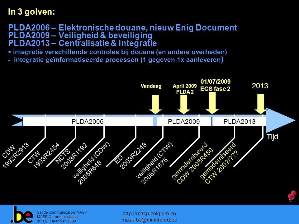 Set de communication MASP MASP Communicatieset © FOD Financiën 2009 http://masp.belgium.be masp.be@minfin.fed.be In 3 golven: PLDA2006 – Elektronische douane, nieuw Enig Document PLDA2009 – Veiligheid & beveiliging PLDA2013 – Centralisatie & Integratie - integratie verschillende controles bij douane (en andere overheden) - integratie geïnformatiseerde processen (1 gegeven 1x aanleveren ) CTW 1993R2454 veiligheid (CDW) 2005R648 veiligheid (CTW) 2006R1875 gemoderniseerd CDW 2008R450 Vandaag 01/07/2009 ECS fase 2 2013 PLDA2006PLDA2009 gemoderniseerd CTW 200?/??.