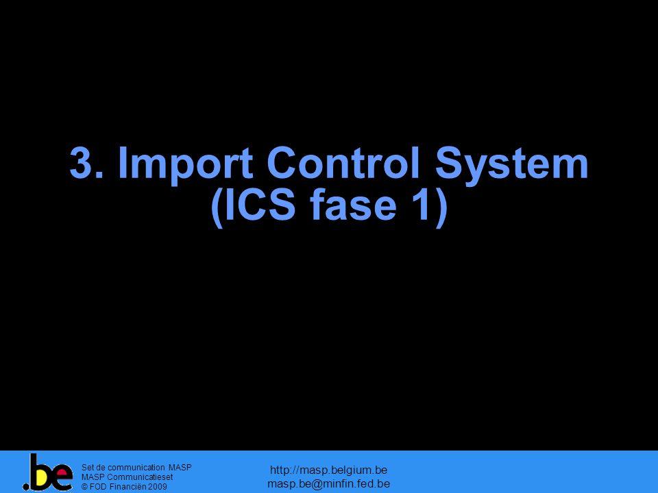 Set de communication MASP MASP Communicatieset © FOD Financiën 2009 http://masp.belgium.be masp.be@minfin.fed.be 3. Import Control System (ICS fase 1)