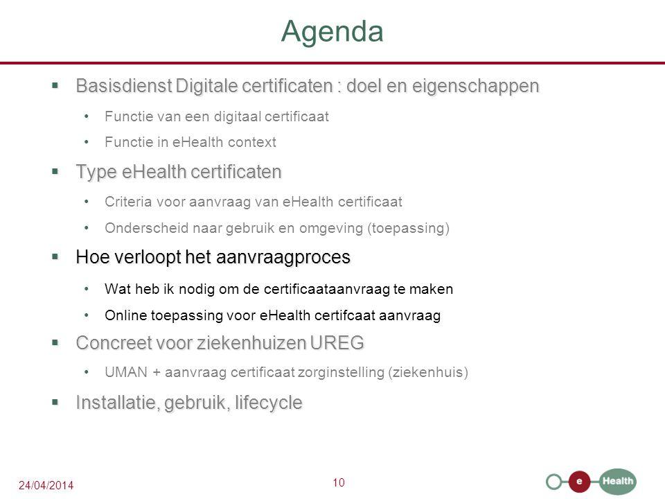10 24/04/2014 Agenda  Basisdienst Digitale certificaten : doel en eigenschappen Functie van een digitaal certificaat Functie in eHealth context  Type eHealth certificaten Criteria voor aanvraag van eHealth certificaat Onderscheid naar gebruik en omgeving (toepassing)  Hoe verloopt het aanvraagproces Wat heb ik nodig om de certificaataanvraag te maken Online toepassing voor eHealth certifcaat aanvraag  Concreet voor ziekenhuizen UREG UMAN + aanvraag certificaat zorginstelling (ziekenhuis)  Installatie, gebruik, lifecycle