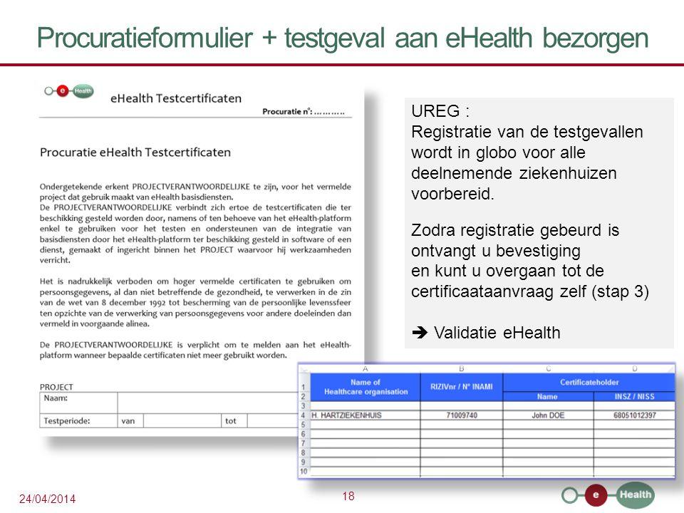 18 24/04/2014 Procuratieformulier + testgeval aan eHealth bezorgen UREG : Registratie van de testgevallen wordt in globo voor alle deelnemende ziekenhuizen voorbereid.