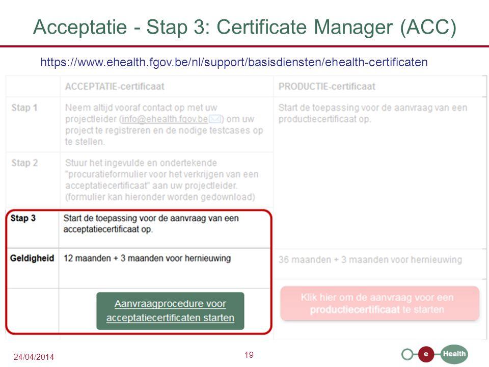 19 24/04/2014 Acceptatie - Stap 3: Certificate Manager (ACC) https://www.ehealth.fgov.be/nl/support/basisdiensten/ehealth-certificaten