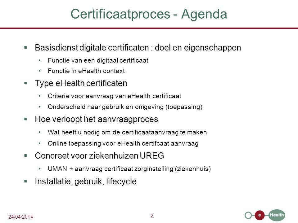 2 24/04/2014 Certificaatproces - Agenda  Basisdienst digitale certificaten : doel en eigenschappen Functie van een digitaal certificaat Functie in eHealth context  Type eHealth certificaten Criteria voor aanvraag van eHealth certificaat Onderscheid naar gebruik en omgeving (toepassing)  Hoe verloopt het aanvraagproces Wat heeft u nodig om de certificaataanvraag te maken Online toepassing voor eHealth certifcaat aanvraag  Concreet voor ziekenhuizen UREG UMAN + aanvraag certificaat zorginstelling (ziekenhuis)  Installatie, gebruik, lifecycle