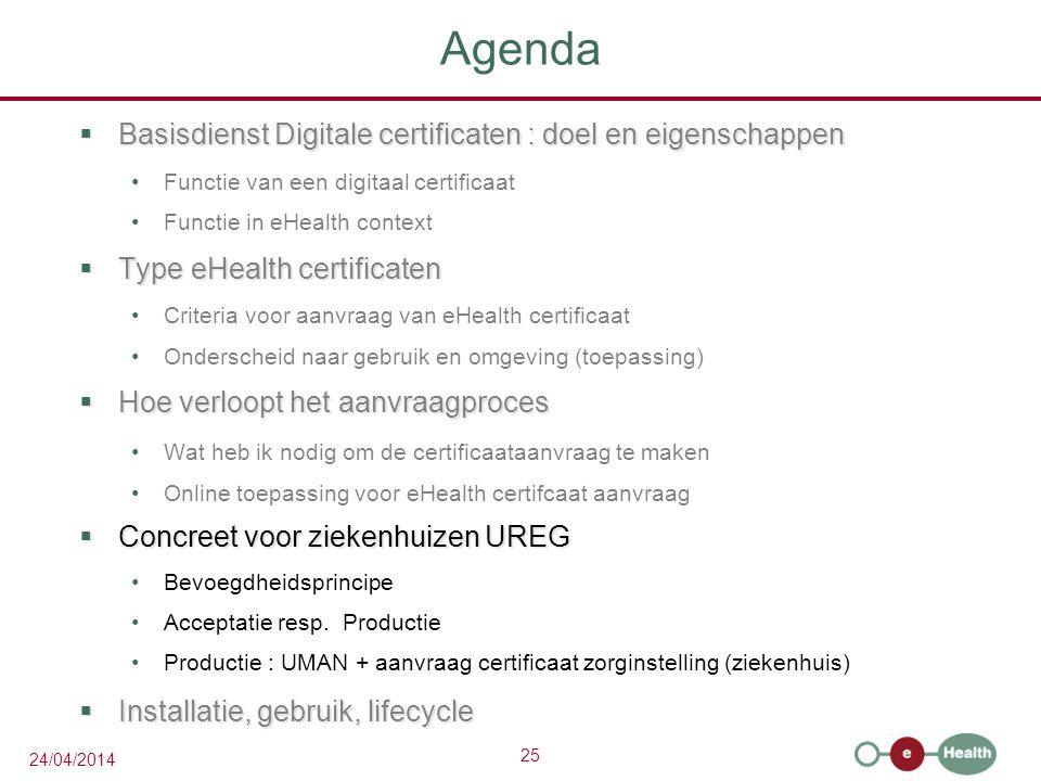 25 24/04/2014 Agenda  Basisdienst Digitale certificaten : doel en eigenschappen Functie van een digitaal certificaat Functie in eHealth context  Type eHealth certificaten Criteria voor aanvraag van eHealth certificaat Onderscheid naar gebruik en omgeving (toepassing)  Hoe verloopt het aanvraagproces Wat heb ik nodig om de certificaataanvraag te maken Online toepassing voor eHealth certifcaat aanvraag  Concreet voor ziekenhuizen UREG Bevoegdheidsprincipe Acceptatie resp.