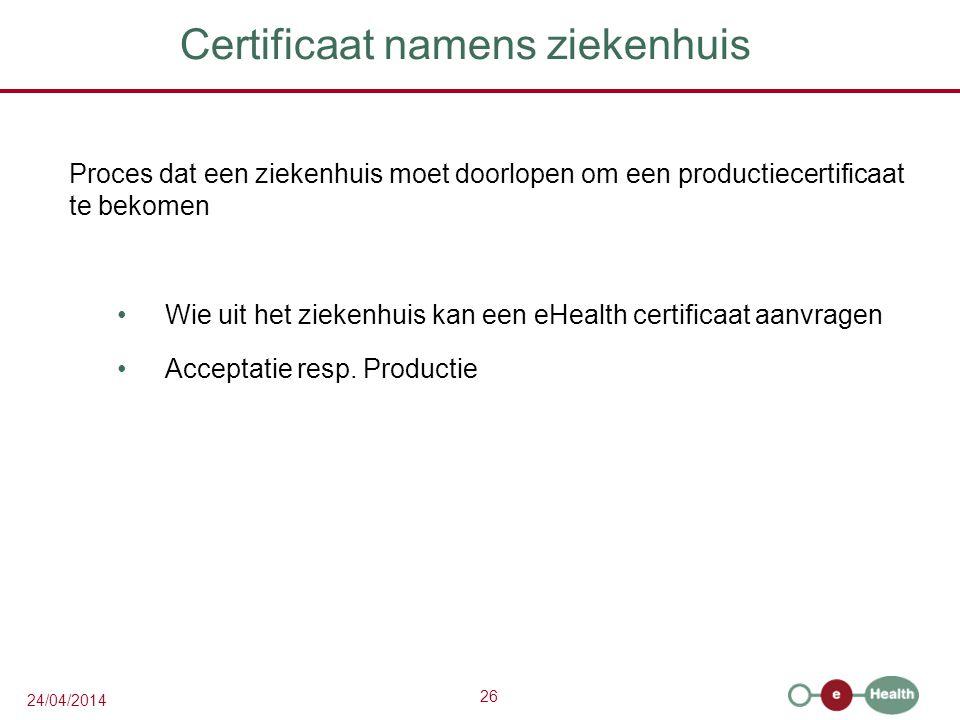 26 24/04/2014 Certificaat namens ziekenhuis Proces dat een ziekenhuis moet doorlopen om een productiecertificaat te bekomen Wie uit het ziekenhuis kan een eHealth certificaat aanvragen Acceptatie resp.