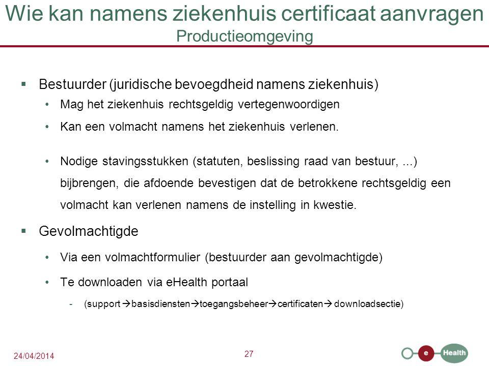 27 24/04/2014 Wie kan namens ziekenhuis certificaat aanvragen Productieomgeving  Bestuurder (juridische bevoegdheid namens ziekenhuis) Mag het ziekenhuis rechtsgeldig vertegenwoordigen Kan een volmacht namens het ziekenhuis verlenen.