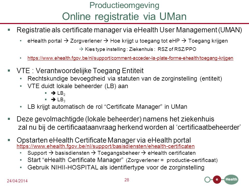 28 24/04/2014 Productieomgeving Online registratie via UMan  Registratie als certificate manager via eHealth User Management (UMAN) eHealth portal 