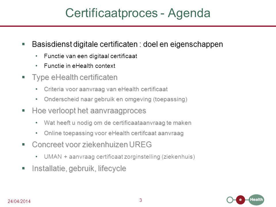 3 24/04/2014 Certificaatproces - Agenda  Basisdienst digitale certificaten : doel en eigenschappen Functie van een digitaal certificaat Functie in eHealth context  Type eHealth certificaten Criteria voor aanvraag van eHealth certificaatCriteria voor aanvraag van eHealth certificaat Onderscheid naar gebruik en omgeving (toepassing)Onderscheid naar gebruik en omgeving (toepassing)  Hoe verloopt het aanvraagproces Wat heeft u nodig om de certificaataanvraag te makenWat heeft u nodig om de certificaataanvraag te maken Online toepassing voor eHealth certifcaat aanvraagOnline toepassing voor eHealth certifcaat aanvraag  Concreet voor ziekenhuizen UREG UMAN + aanvraag certificaat zorginstelling (ziekenhuis)  Installatie, gebruik, lifecycle