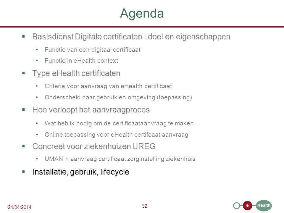 32 24/04/2014 Agenda  Basisdienst Digitale certificaten : doel en eigenschappen Functie van een digitaal certificaat Functie in eHealth context  Type eHealth certificaten Criteria voor aanvraag van eHealth certificaat Onderscheid naar gebruik en omgeving (toepassing)  Hoe verloopt het aanvraagproces Wat heb ik nodig om de certificaataanvraag te maken Online toepassing voor eHealth certifcaat aanvraag  Concreet voor ziekenhuizen UREG UMAN + aanvraag certificaat zorginstelling ziekenhuis  Installatie, gebruik, lifecycle