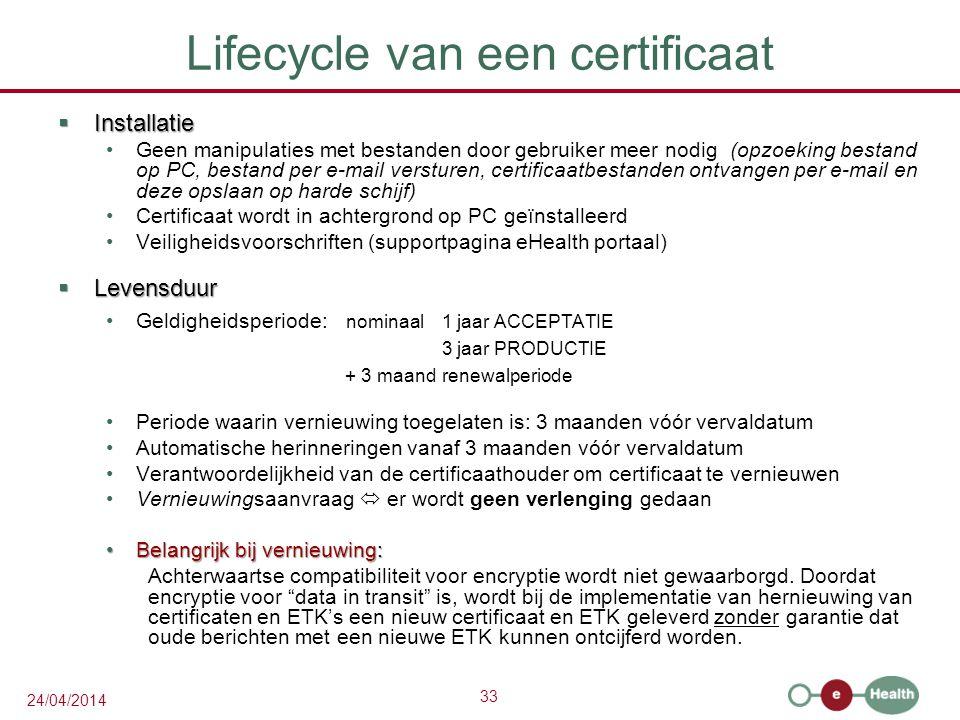 33 24/04/2014 Lifecycle van een certificaat  Installatie Geen manipulaties met bestanden door gebruiker meer nodig(opzoeking bestand op PC, bestand per e-mail versturen, certificaatbestanden ontvangen per e-mail en deze opslaan op harde schijf) Certificaat wordt in achtergrond op PC geïnstalleerd Veiligheidsvoorschriften (supportpagina eHealth portaal)  Levensduur Geldigheidsperiode: nominaal1 jaar ACCEPTATIE 3 jaar PRODUCTIE + 3 maand renewalperiode Periode waarin vernieuwing toegelaten is: 3 maanden vóór vervaldatum Automatische herinneringen vanaf 3 maanden vóór vervaldatum Verantwoordelijkheid van de certificaathouder om certificaat te vernieuwen Vernieuwingsaanvraag  er wordt geen verlenging gedaan Belangrijk bij vernieuwing:Belangrijk bij vernieuwing: Achterwaartse compatibiliteit voor encryptie wordt niet gewaarborgd.