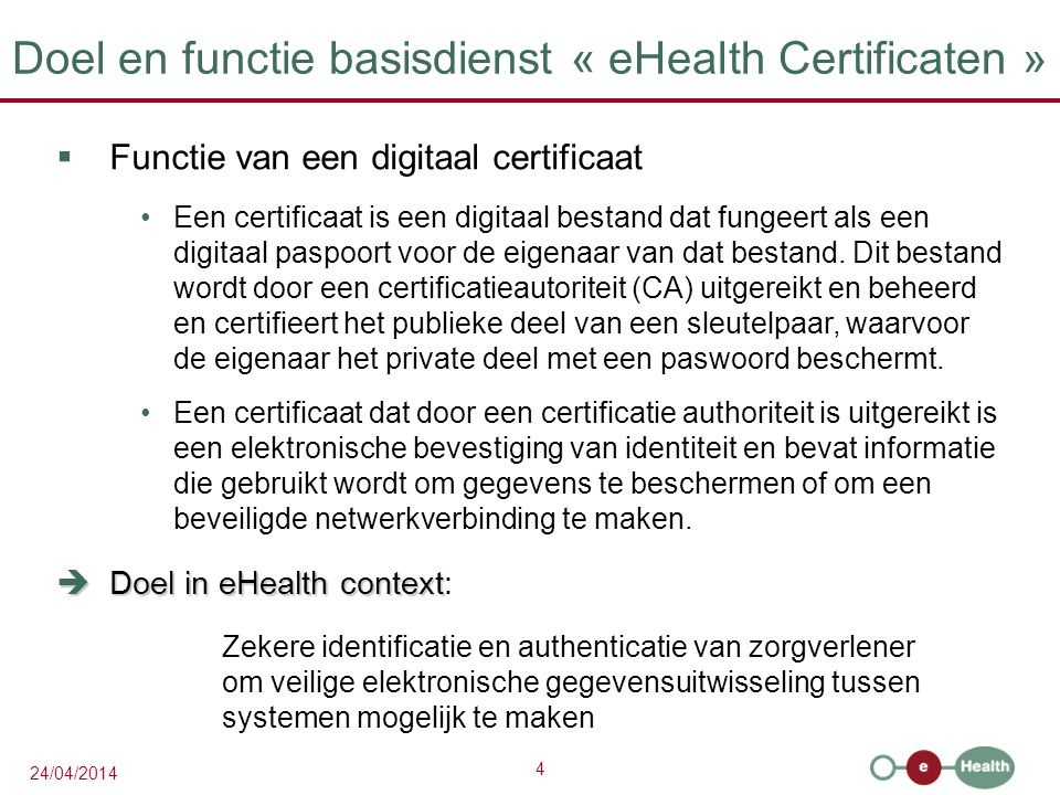 4 24/04/2014 Doel en functie basisdienst « eHealth Certificaten »  Functie van een digitaal certificaat Een certificaat is een digitaal bestand dat fungeert als een digitaal paspoort voor de eigenaar van dat bestand.