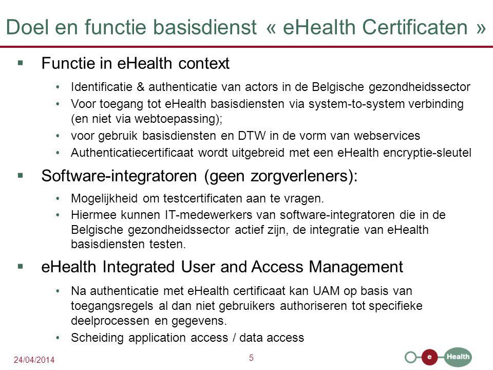 5 24/04/2014 Doel en functie basisdienst « eHealth Certificaten »  Functie in eHealth context Identificatie & authenticatie van actors in de Belgische gezondheidssector Voor toegang tot eHealth basisdiensten via system-to-system verbinding (en niet via webtoepassing); voor gebruik basisdiensten en DTW in de vorm van webservices Authenticatiecertificaat wordt uitgebreid met een eHealth encryptie-sleutel  Software-integratoren (geen zorgverleners): Mogelijkheid om testcertificaten aan te vragen.