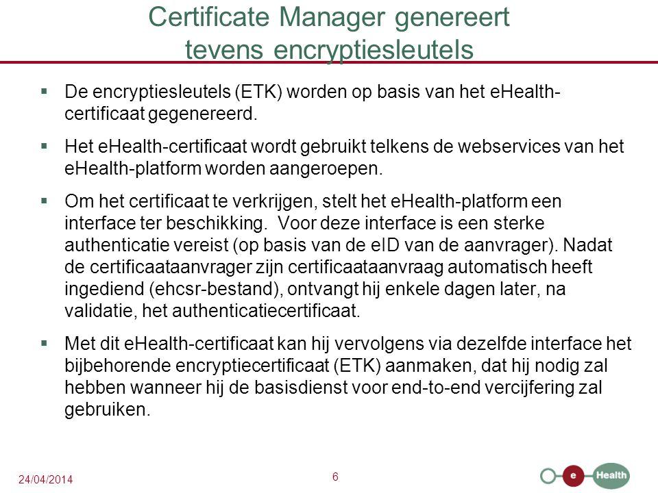 6 24/04/2014 Certificate Manager genereert tevens encryptiesleutels  De encryptiesleutels (ETK) worden op basis van het eHealth- certificaat gegenereerd.