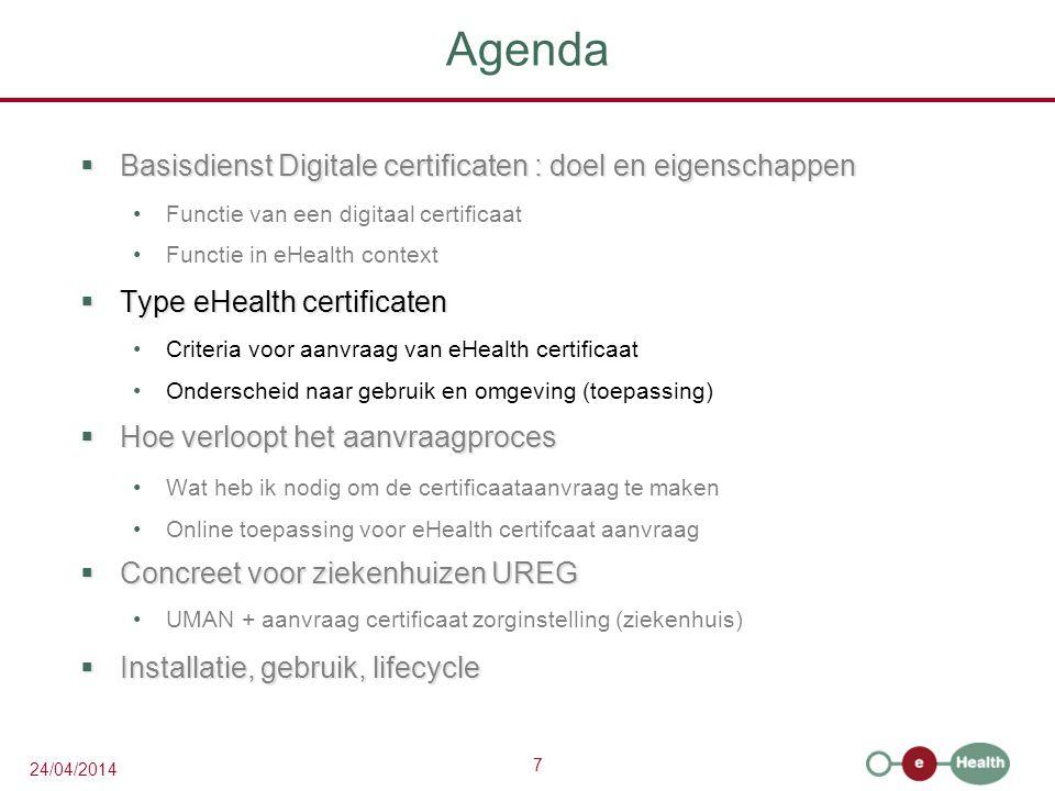 7 24/04/2014 Agenda  Basisdienst Digitale certificaten : doel en eigenschappen Functie van een digitaal certificaat Functie in eHealth context  Type eHealth certificaten Criteria voor aanvraag van eHealth certificaat Onderscheid naar gebruik en omgeving (toepassing)  Hoe verloopt het aanvraagproces Wat heb ik nodig om de certificaataanvraag te maken Online toepassing voor eHealth certifcaat aanvraag  Concreet voor ziekenhuizen UREG UMAN + aanvraag certificaat zorginstelling (ziekenhuis)  Installatie, gebruik, lifecycle