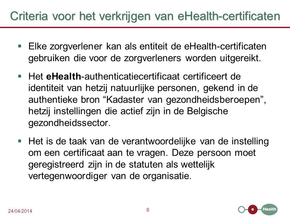 8 24/04/2014 Criteria voor het verkrijgen van eHealth-certificaten  Elke zorgverlener kan als entiteit de eHealth-certificaten gebruiken die voor de zorgverleners worden uitgereikt.