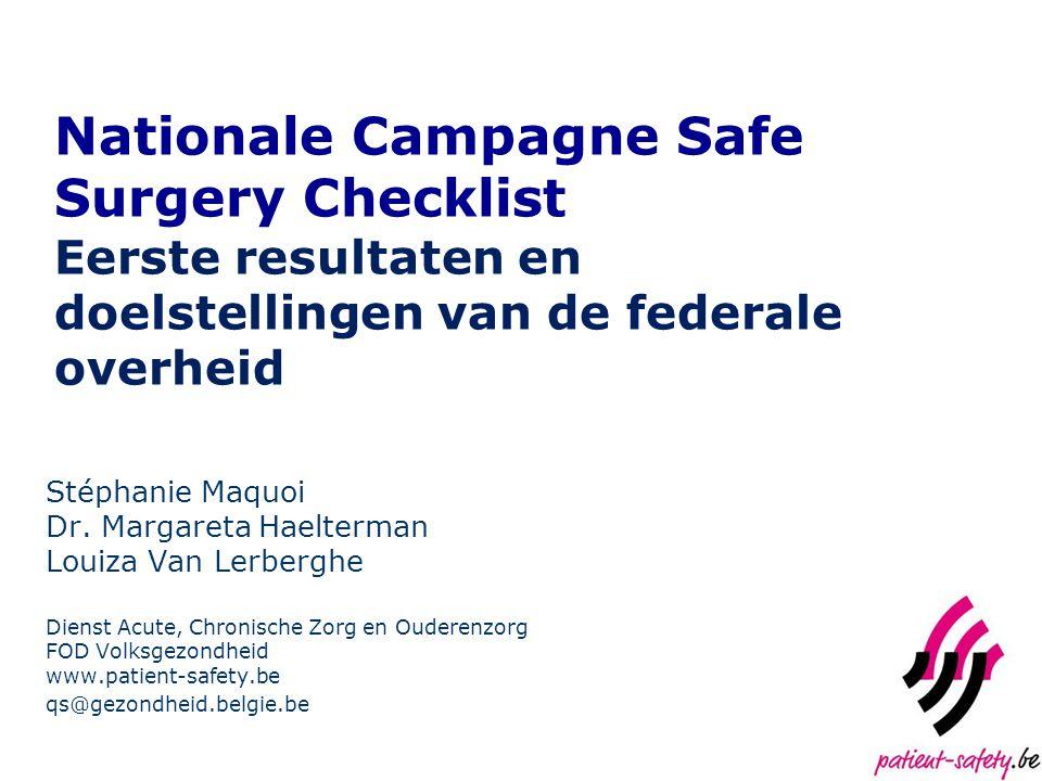 Nationale Campagne Safe Surgery Checklist Eerste resultaten en doelstellingen van de federale overheid Stéphanie Maquoi Dr. Margareta Haelterman Louiz